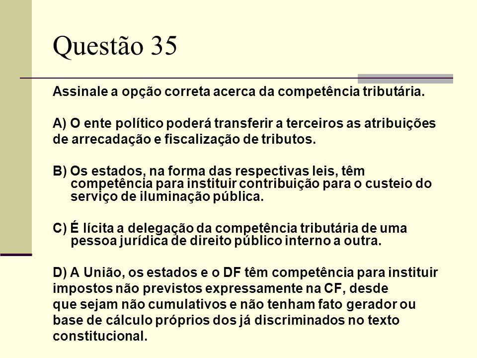 Questão 35 Assinale a opção correta acerca da competência tributária. A) O ente político poderá transferir a terceiros as atribuições de arrecadação e