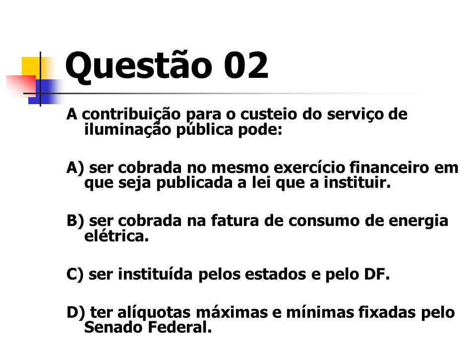 Questão 02 A contribuição para o custeio do serviço de iluminação pública pode: A) ser cobrada no mesmo exercício financeiro em que seja publicada a l
