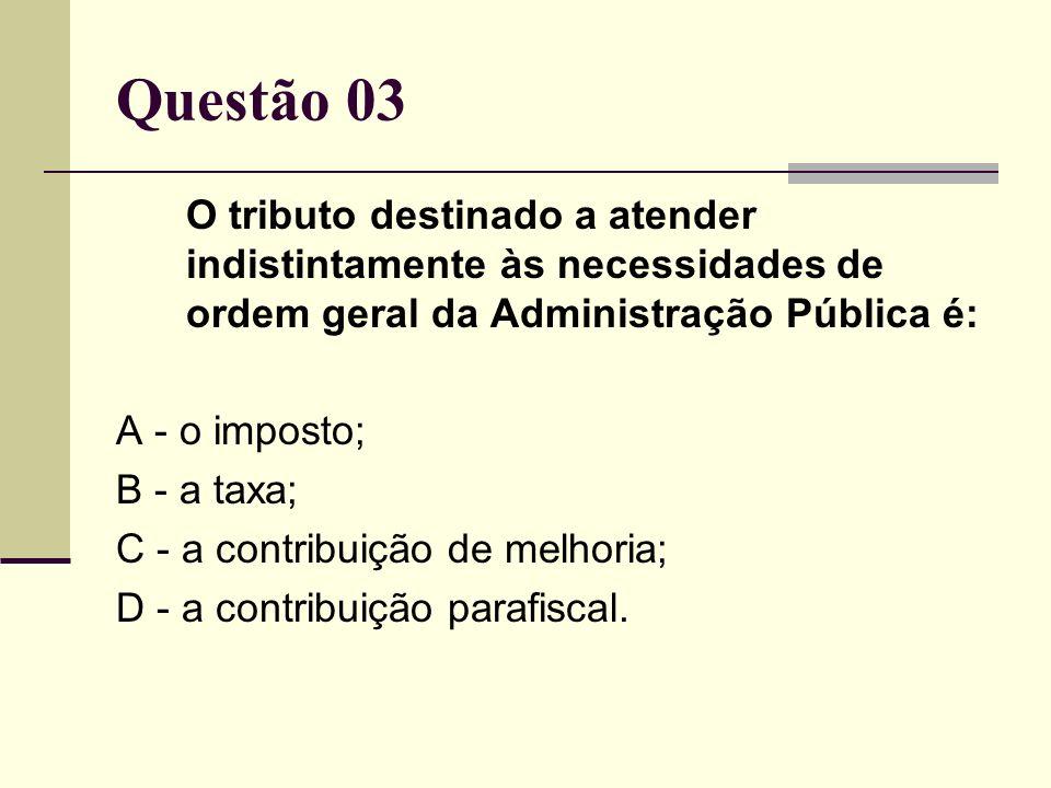 Questão 03 O tributo destinado a atender indistintamente às necessidades de ordem geral da Administração Pública é: A - o imposto; B - a taxa; C - a c