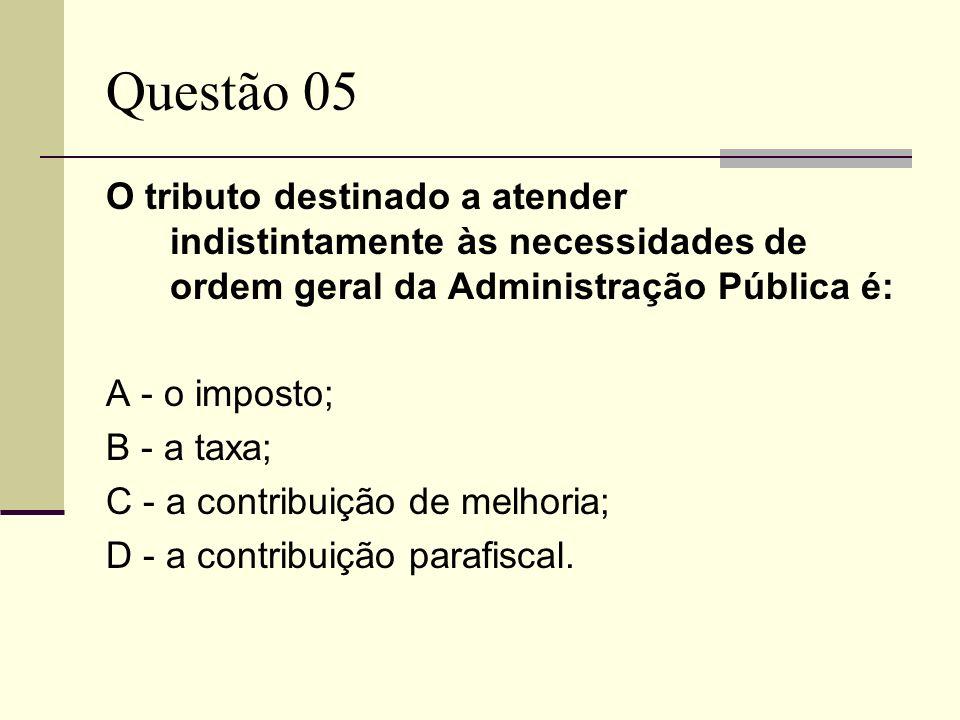 Questão 05 O tributo destinado a atender indistintamente às necessidades de ordem geral da Administração Pública é: A - o imposto; B - a taxa; C - a c