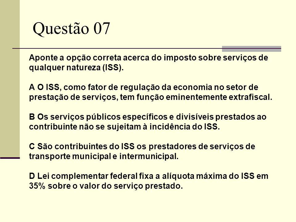 Questão 07 Aponte a opção correta acerca do imposto sobre serviços de qualquer natureza (ISS). A O ISS, como fator de regulação da economia no setor d
