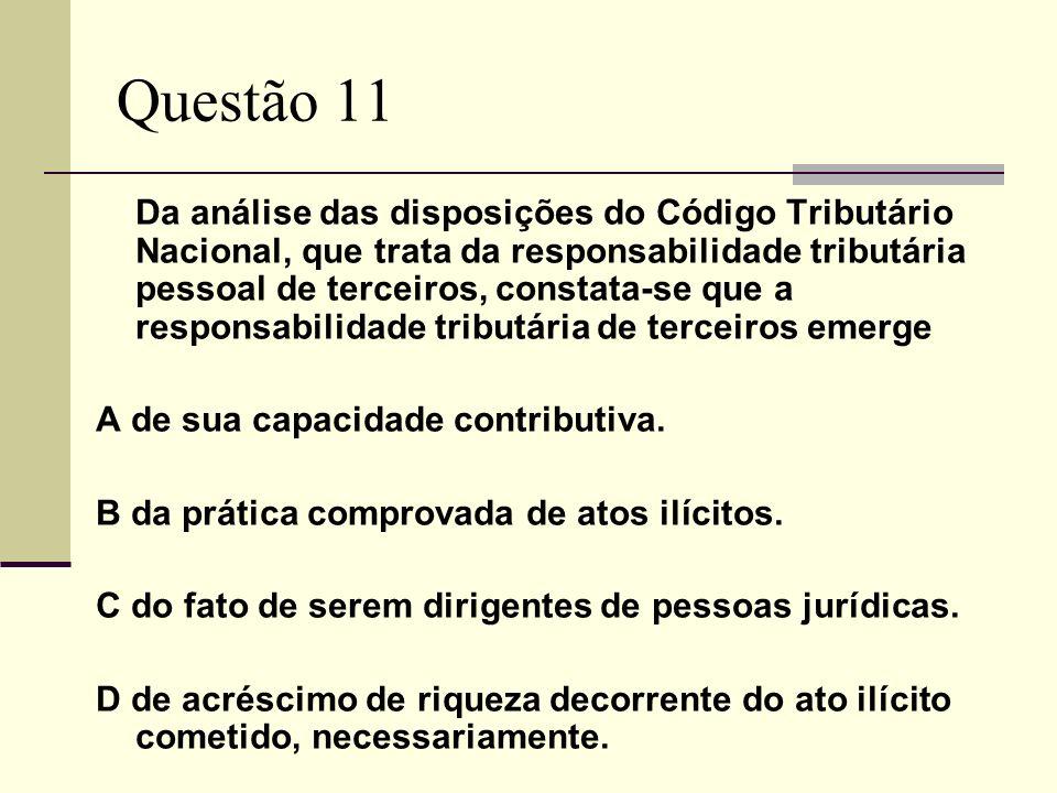 Questão 11 Da análise das disposições do Código Tributário Nacional, que trata da responsabilidade tributária pessoal de terceiros, constata-se que a