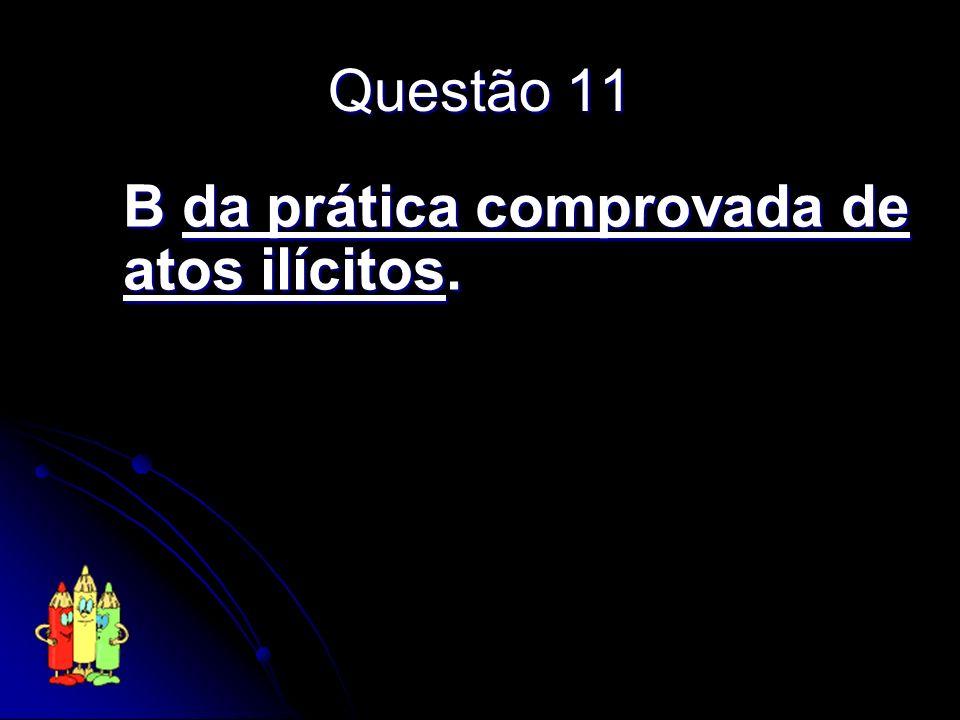 Questão 11 B da prática comprovada de atos ilícitos.