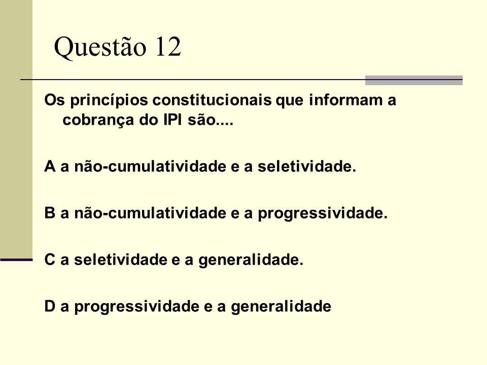 Questão 12 Os princípios constitucionais que informam a cobrança do IPI são.... A a não-cumulatividade e a seletividade. B a não-cumulatividade e a pr