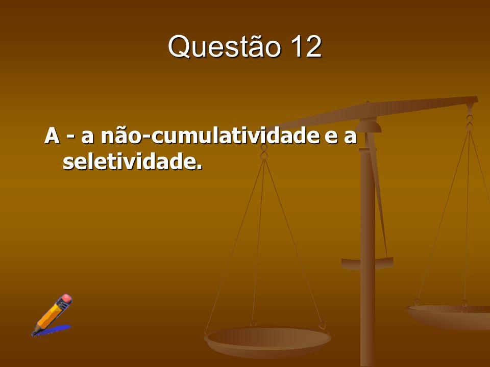 Questão 12 A - a não-cumulatividade e a seletividade.