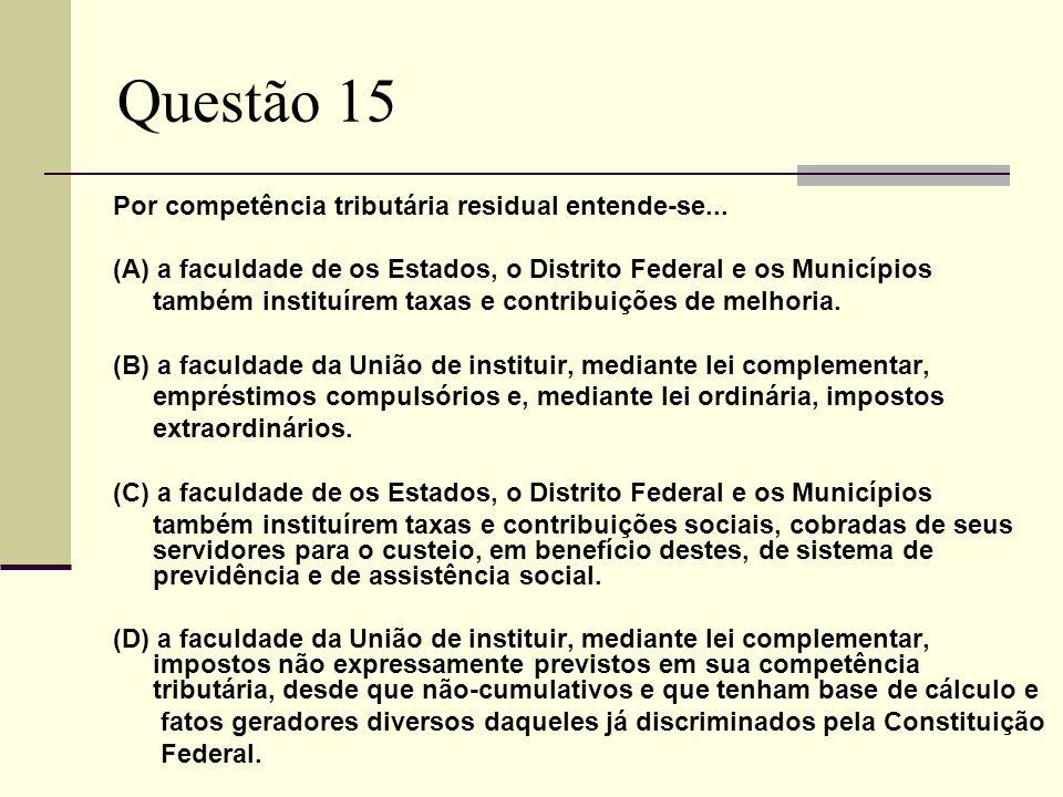 Questão 15 Por competência tributária residual entende-se... (A) a faculdade de os Estados, o Distrito Federal e os Municípios também instituírem taxa