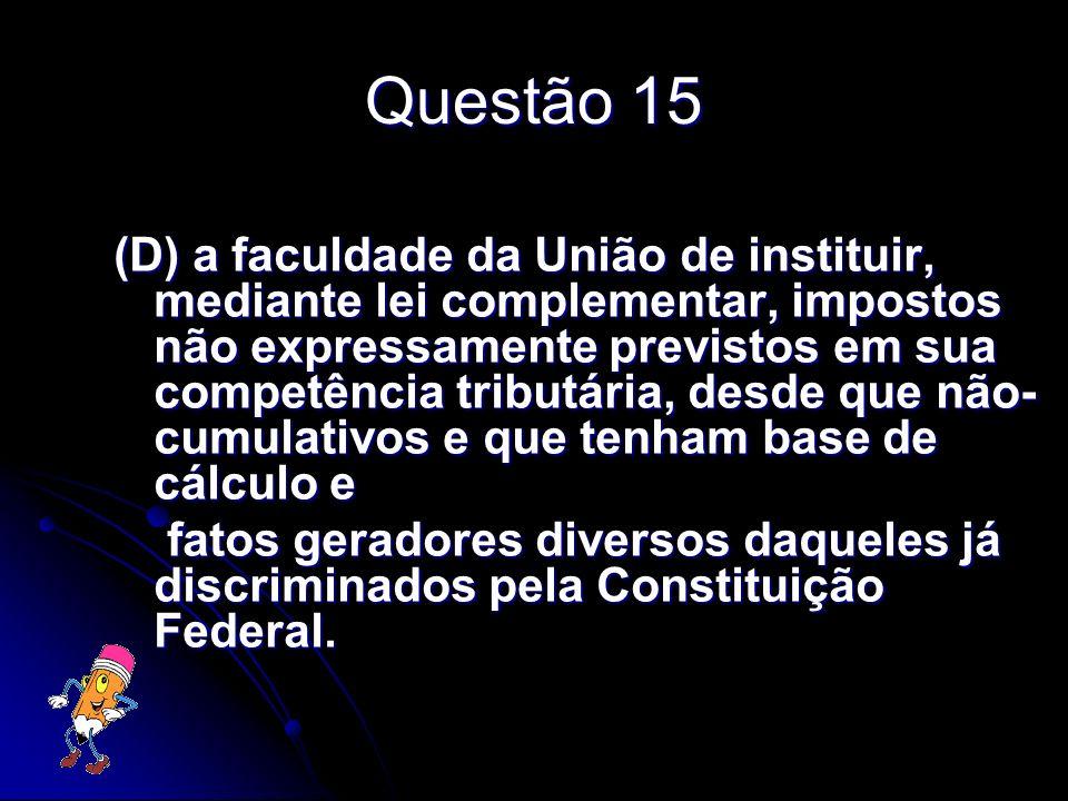 Questão 15 (D) a faculdade da União de instituir, mediante lei complementar, impostos não expressamente previstos em sua competência tributária, desde