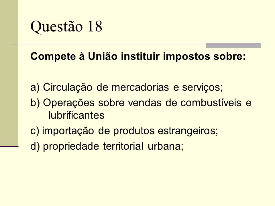 Questão 18 Compete à União instituir impostos sobre: a) Circulação de mercadorias e serviços; b) Operações sobre vendas de combustíveis e lubrificante
