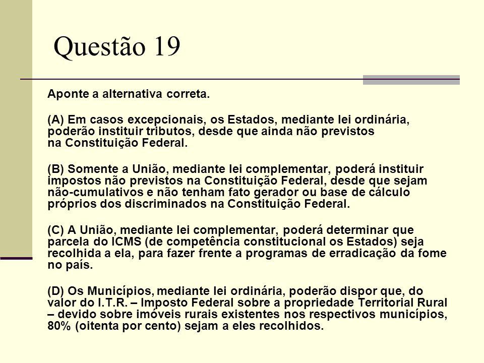 Questão 19 Aponte a alternativa correta. (A) Em casos excepcionais, os Estados, mediante lei ordinária, poderão instituir tributos, desde que ainda nã