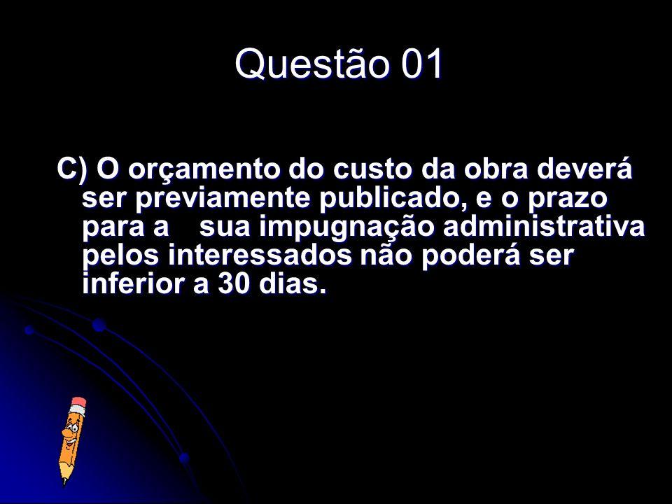 Questão 01 C) O orçamento do custo da obra deverá ser previamente publicado, e o prazo para a sua impugnação administrativa pelos interessados não pod