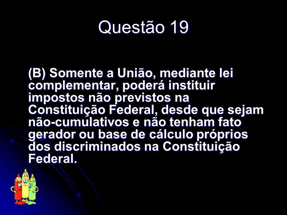 Questão 19 (B) Somente a União, mediante lei complementar, poderá instituir impostos não previstos na Constituição Federal, desde que sejam não-cumula