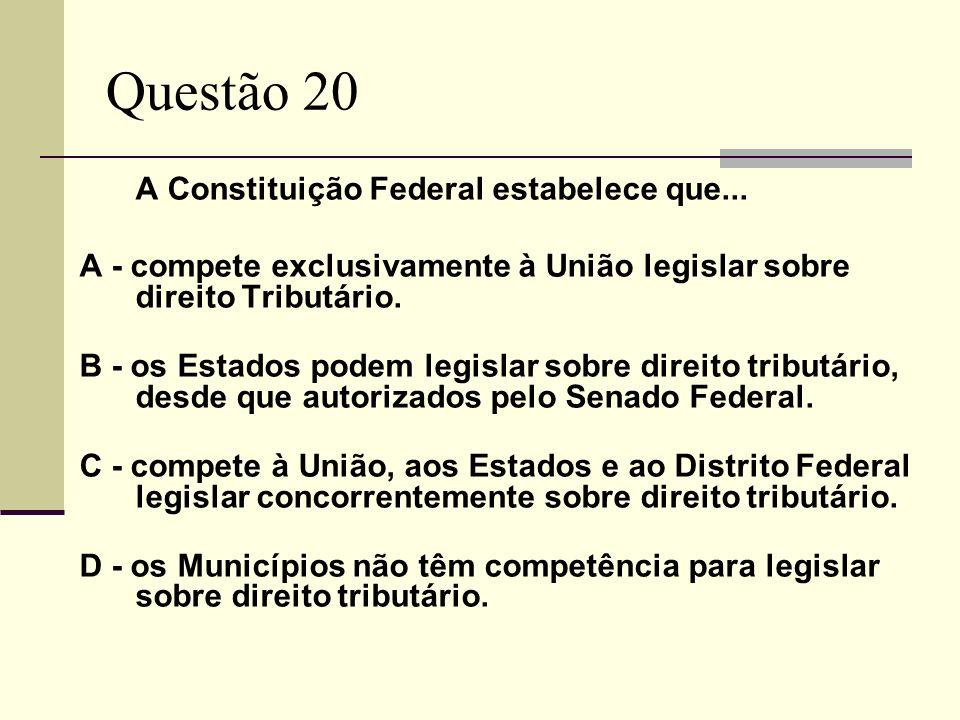 Questão 20 A Constituição Federal estabelece que... A - compete exclusivamente à União legislar sobre direito Tributário. B - os Estados podem legisla
