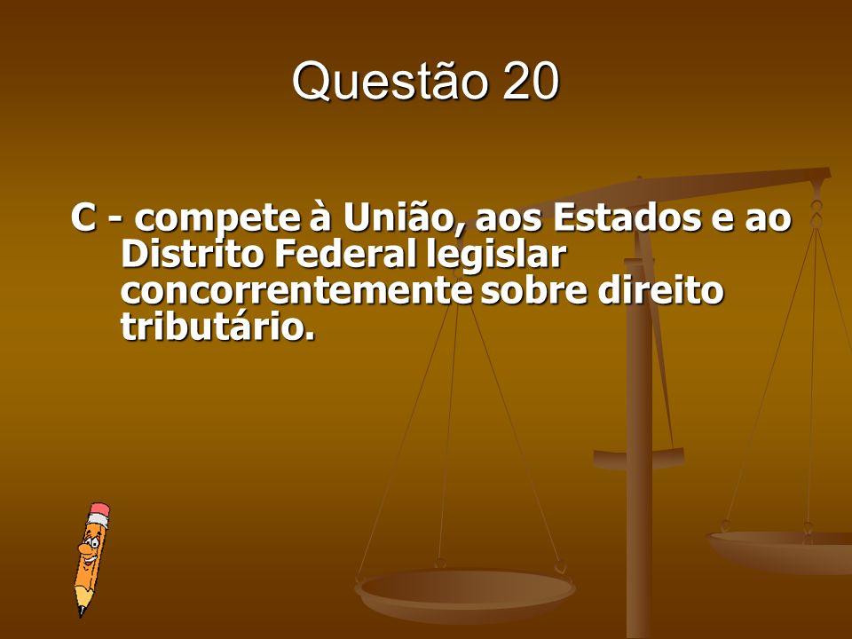 Questão 20 C - compete à União, aos Estados e ao Distrito Federal legislar concorrentemente sobre direito tributário.
