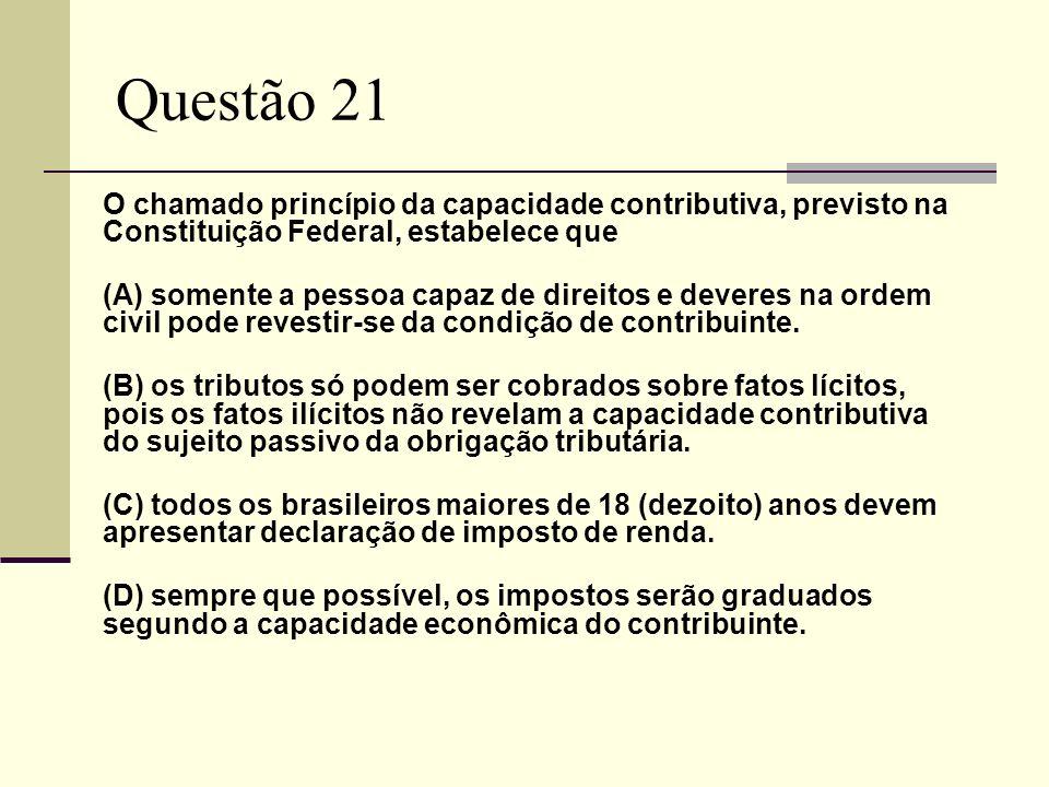 Questão 21 O chamado princípio da capacidade contributiva, previsto na Constituição Federal, estabelece que (A) somente a pessoa capaz de direitos e d