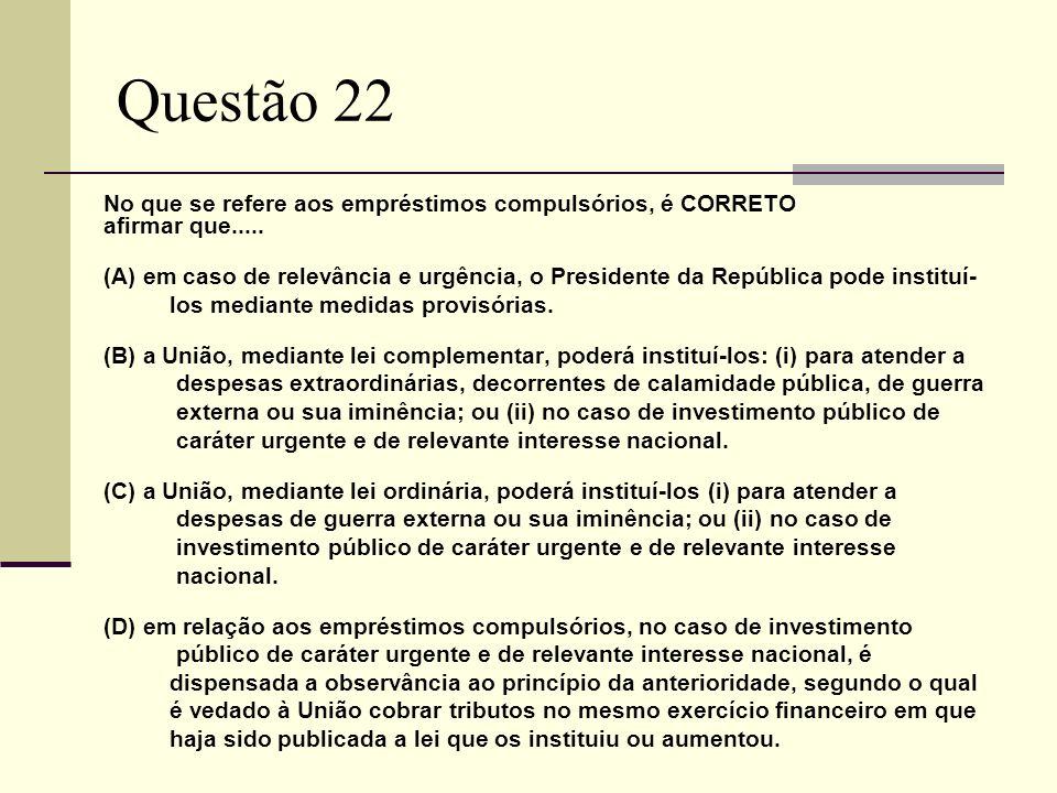 Questão 22 No que se refere aos empréstimos compulsórios, é CORRETO afirmar que..... (A) em caso de relevância e urgência, o Presidente da República p