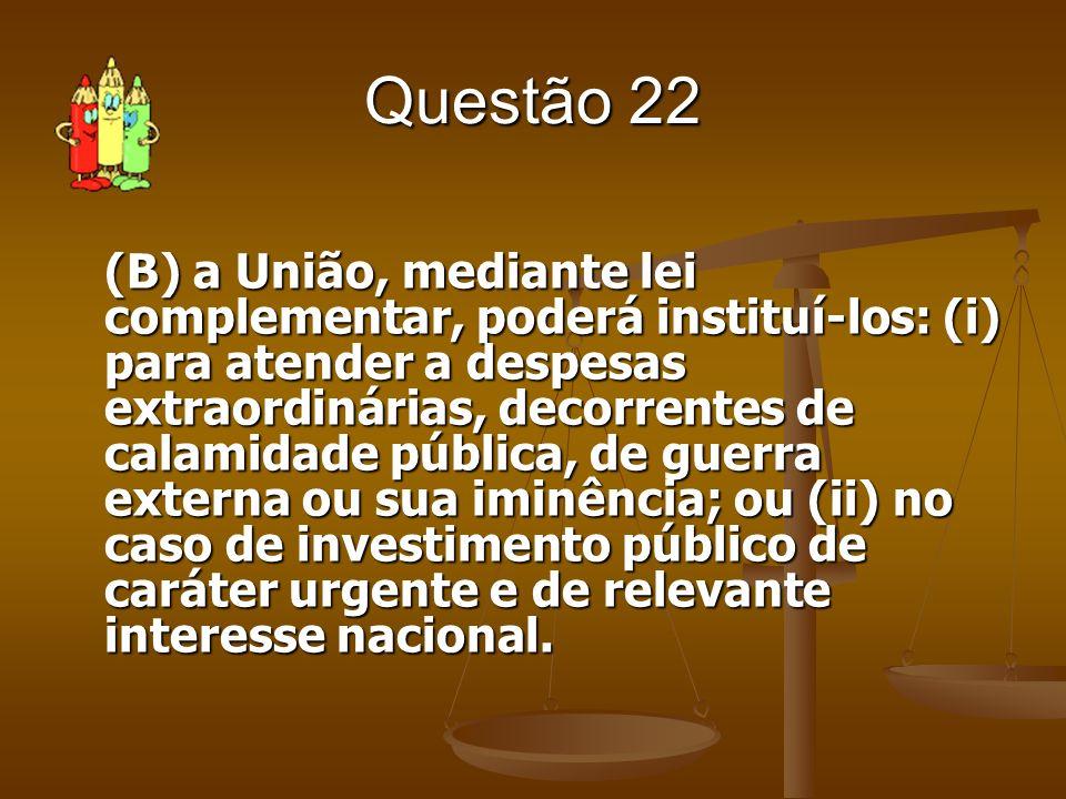 Questão 22 (B) a União, mediante lei complementar, poderá instituí-los: (i) para atender a despesas extraordinárias, decorrentes de calamidade pública