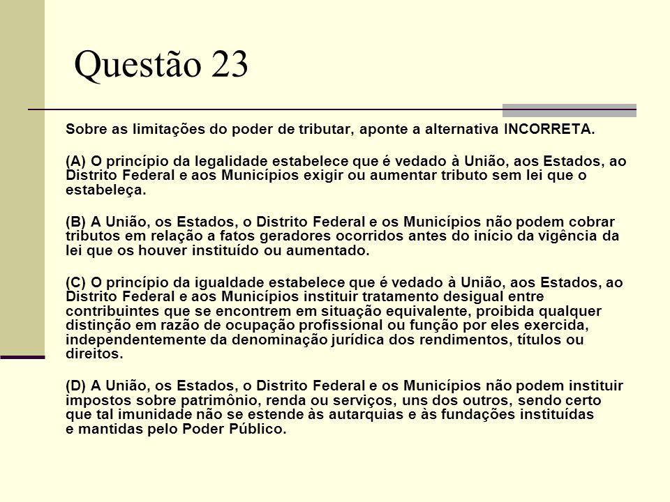 Questão 23 Sobre as limitações do poder de tributar, aponte a alternativa INCORRETA. (A) O princípio da legalidade estabelece que é vedado à União, ao
