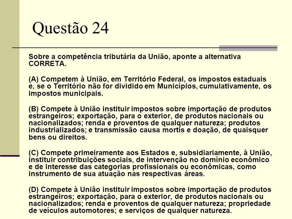 Questão 24 Sobre a competência tributária da União, aponte a alternativa CORRETA. (A) Competem à União, em Território Federal, os impostos estaduais e
