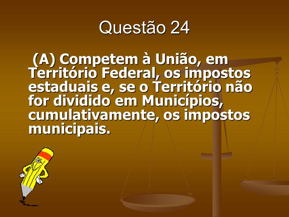 Questão 24 (A) Competem à União, em Território Federal, os impostos estaduais e, se o Território não for dividido em Municípios, cumulativamente, os i