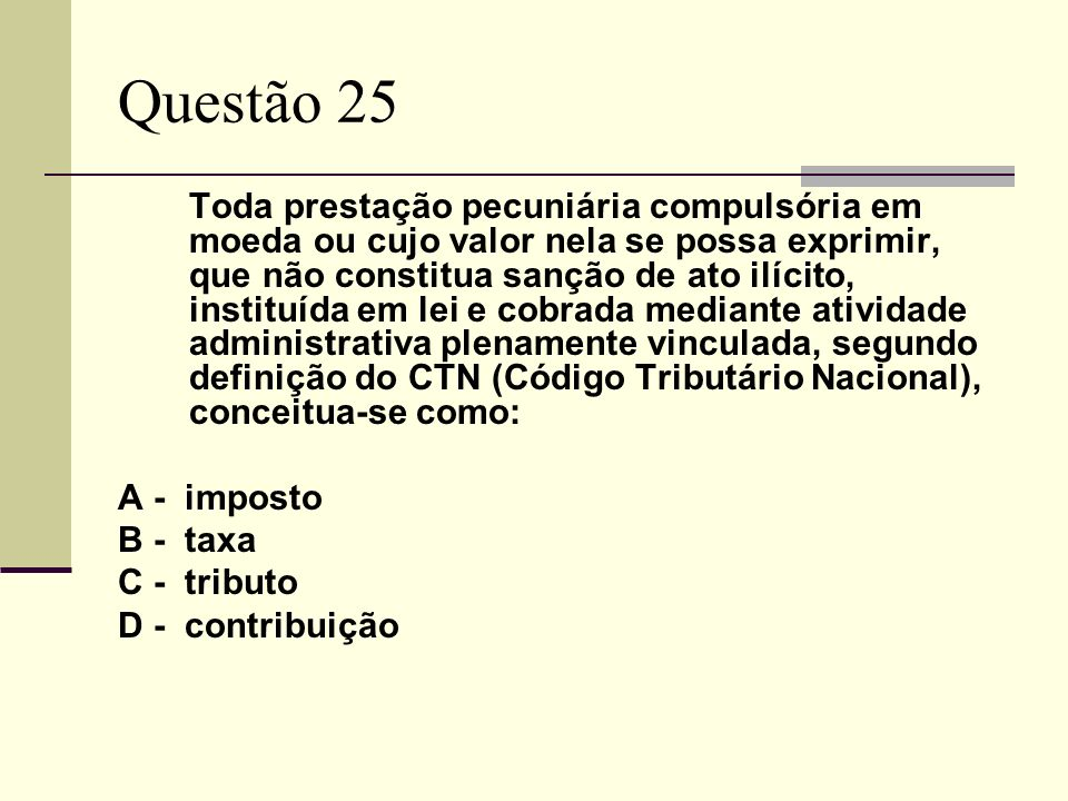 Questão 25 Toda prestação pecuniária compulsória em moeda ou cujo valor nela se possa exprimir, que não constitua sanção de ato ilícito, instituída em