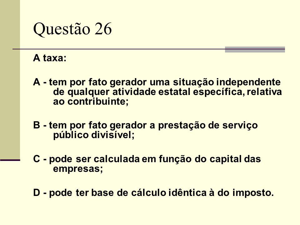 Questão 26 A taxa: A - tem por fato gerador uma situação independente de qualquer atividade estatal específica, relativa ao contribuinte; B - tem por