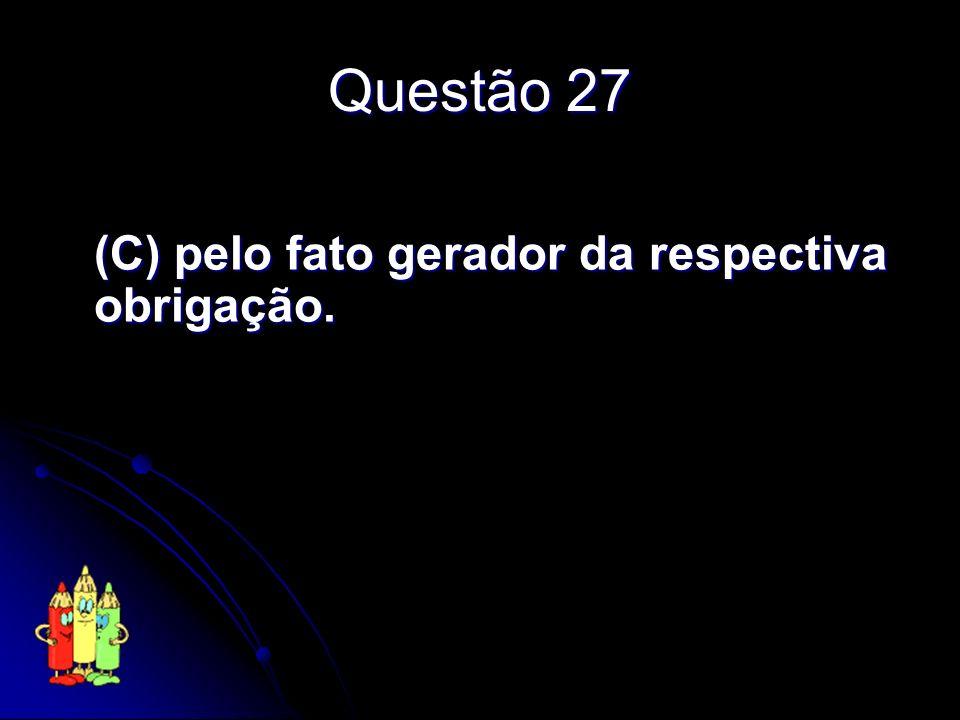 Questão 27 (C) pelo fato gerador da respectiva obrigação.