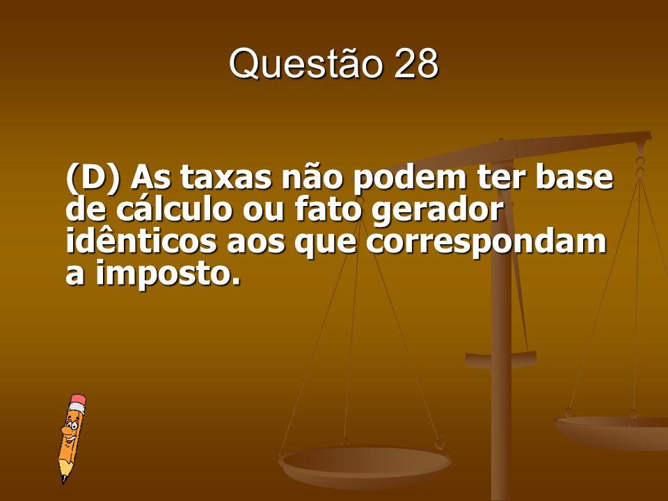Questão 28 (D) As taxas não podem ter base de cálculo ou fato gerador idênticos aos que correspondam a imposto.