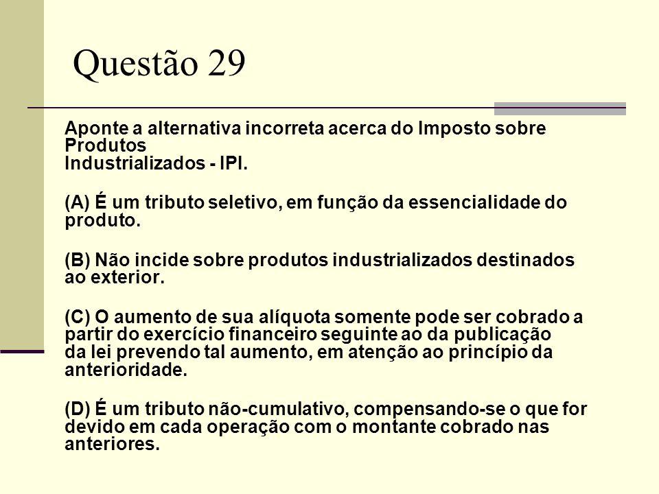 Questão 29 Aponte a alternativa incorreta acerca do Imposto sobre Produtos Industrializados - IPI. (A) É um tributo seletivo, em função da essencialid