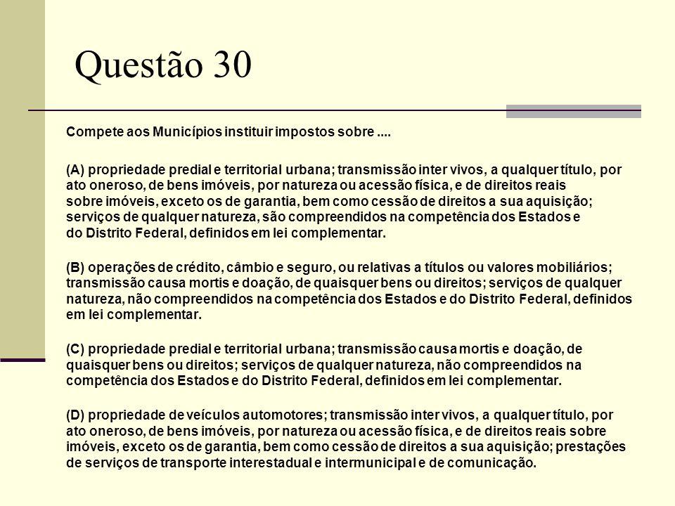 Questão 30 Compete aos Municípios instituir impostos sobre.... (A) propriedade predial e territorial urbana; transmissão inter vivos, a qualquer títul