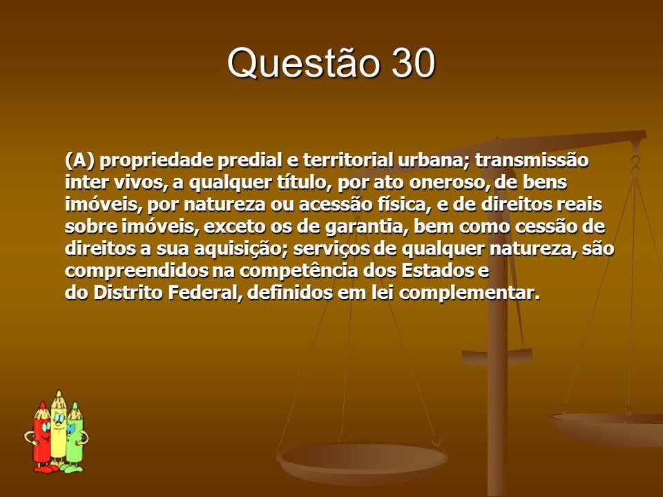 Questão 30 (A) propriedade predial e territorial urbana; transmissão inter vivos, a qualquer título, por ato oneroso, de bens imóveis, por natureza ou