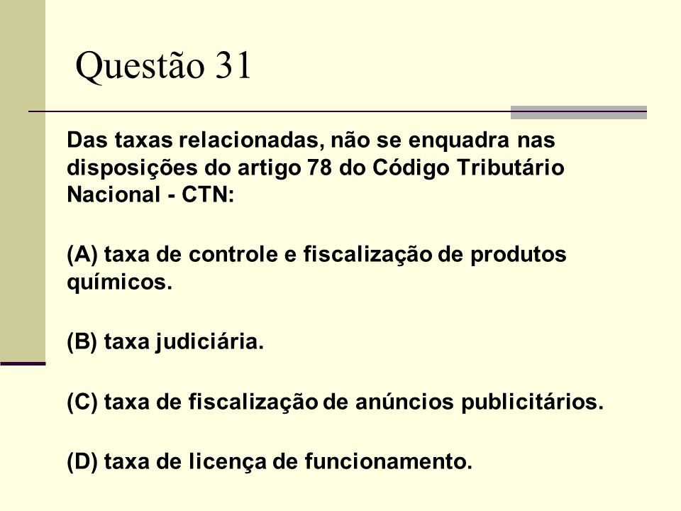 Questão 31 Das taxas relacionadas, não se enquadra nas disposições do artigo 78 do Código Tributário Nacional - CTN: (A) taxa de controle e fiscalizaç