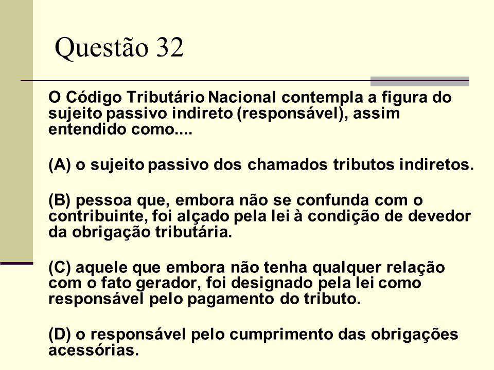 Questão 32 O Código Tributário Nacional contempla a figura do sujeito passivo indireto (responsável), assim entendido como.... (A) o sujeito passivo d