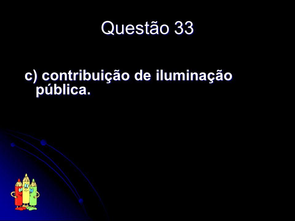 Questão 33 c) contribuição de iluminação pública.