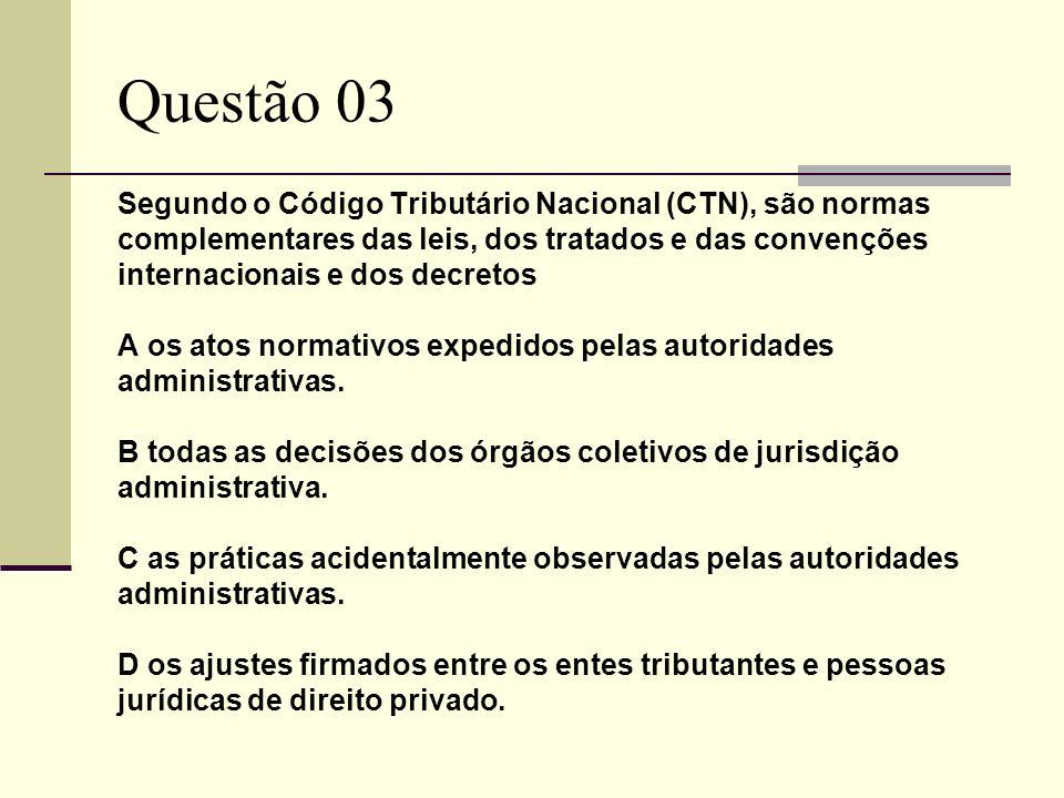 Questão 03 Segundo o Código Tributário Nacional (CTN), são normas complementares das leis, dos tratados e das convenções internacionais e dos decretos