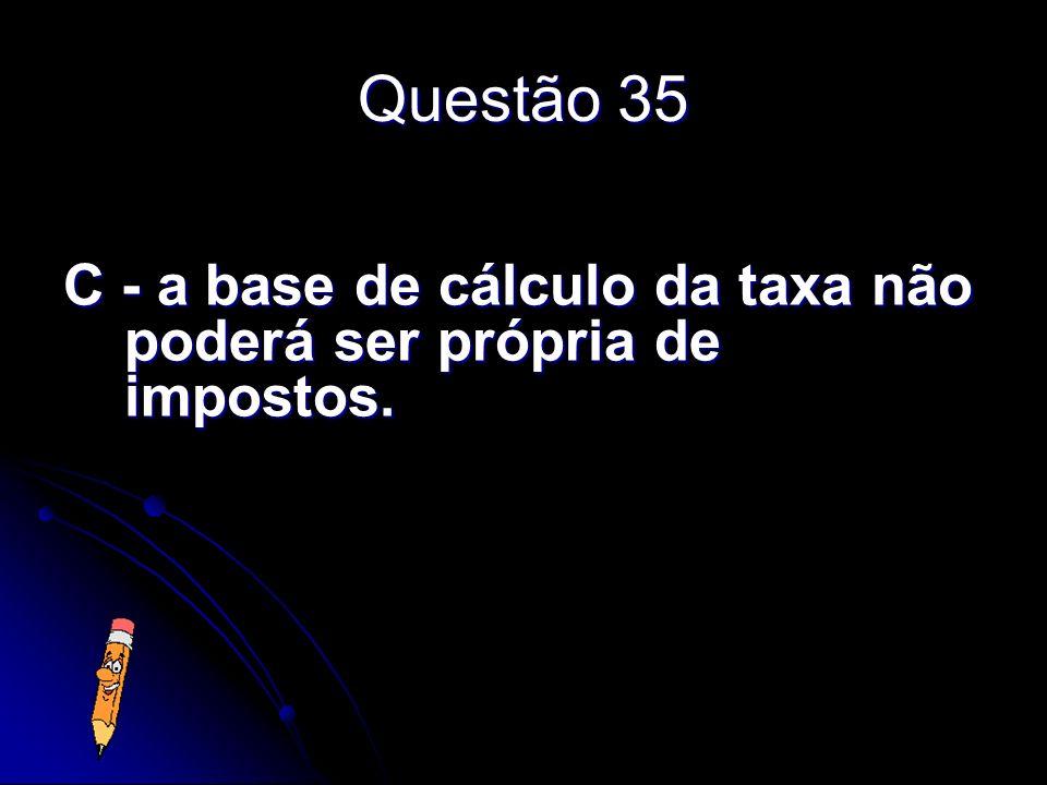 Questão 35 C - a base de cálculo da taxa não poderá ser própria de impostos.