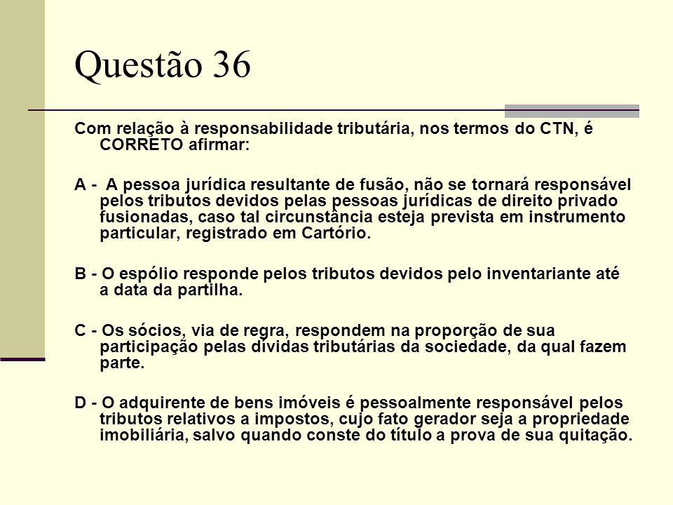 Questão 36 Com relação à responsabilidade tributária, nos termos do CTN, é CORRETO afirmar: A - A pessoa jurídica resultante de fusão, não se tornará