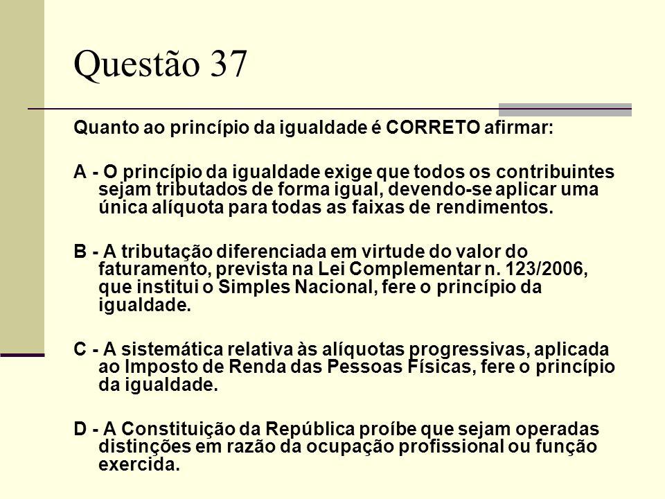 Questão 37 Quanto ao princípio da igualdade é CORRETO afirmar: A - O princípio da igualdade exige que todos os contribuintes sejam tributados de forma