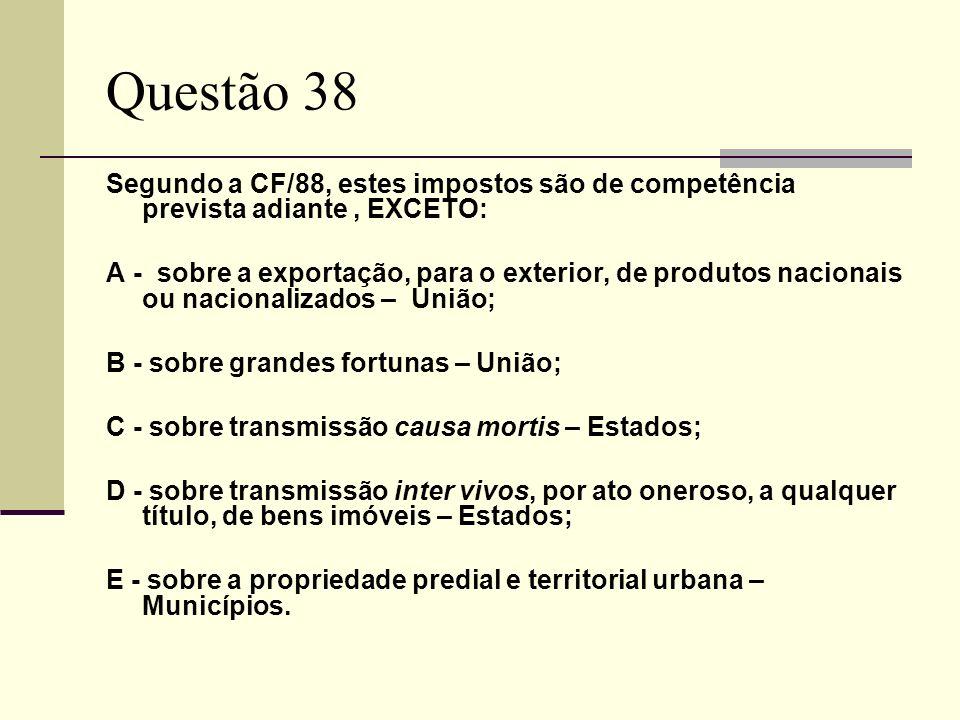 Questão 38 Segundo a CF/88, estes impostos são de competência prevista adiante, EXCETO: A - sobre a exportação, para o exterior, de produtos nacionais