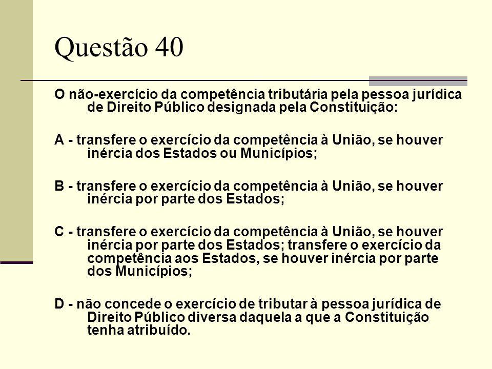 Questão 40 O não-exercício da competência tributária pela pessoa jurídica de Direito Público designada pela Constituição: A - transfere o exercício da