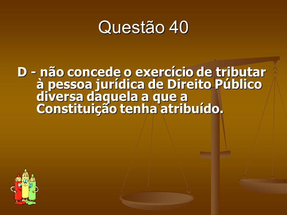 Questão 40 D - não concede o exercício de tributar à pessoa jurídica de Direito Público diversa daquela a que a Constituição tenha atribuído.
