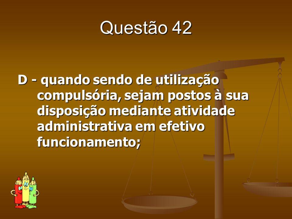 Questão 42 D - quando sendo de utilização compulsória, sejam postos à sua disposição mediante atividade administrativa em efetivo funcionamento;