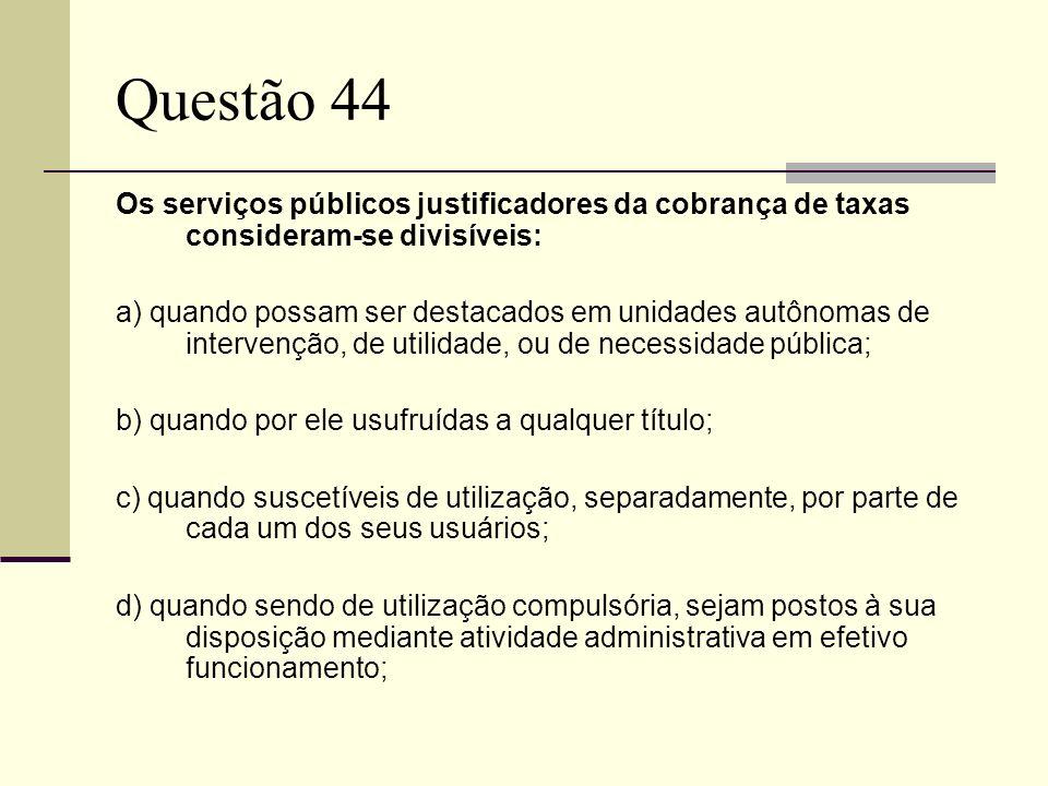 Questão 44 Os serviços públicos justificadores da cobrança de taxas consideram-se divisíveis: a) quando possam ser destacados em unidades autônomas de