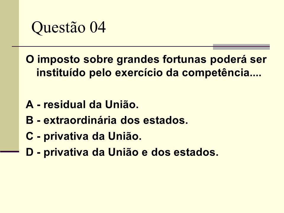 Questão 04 O imposto sobre grandes fortunas poderá ser instituído pelo exercício da competência.... A - residual da União. B - extraordinária dos esta