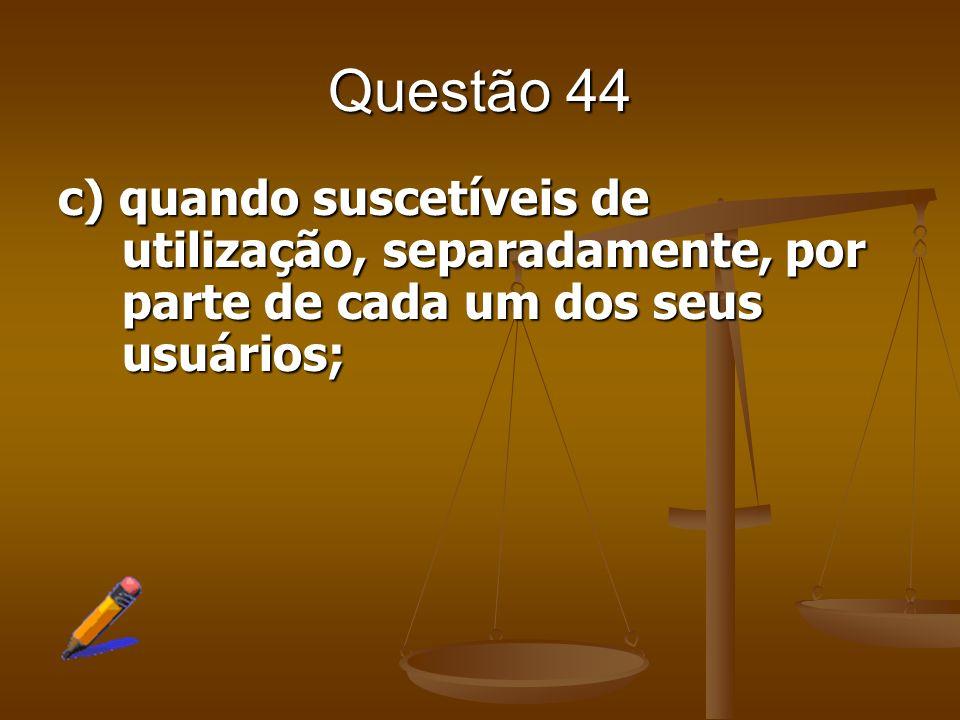 Questão 44 c) quando suscetíveis de utilização, separadamente, por parte de cada um dos seus usuários;
