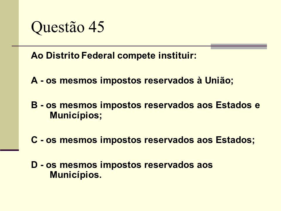 Questão 45 Ao Distrito Federal compete instituir: A - os mesmos impostos reservados à União; B - os mesmos impostos reservados aos Estados e Município