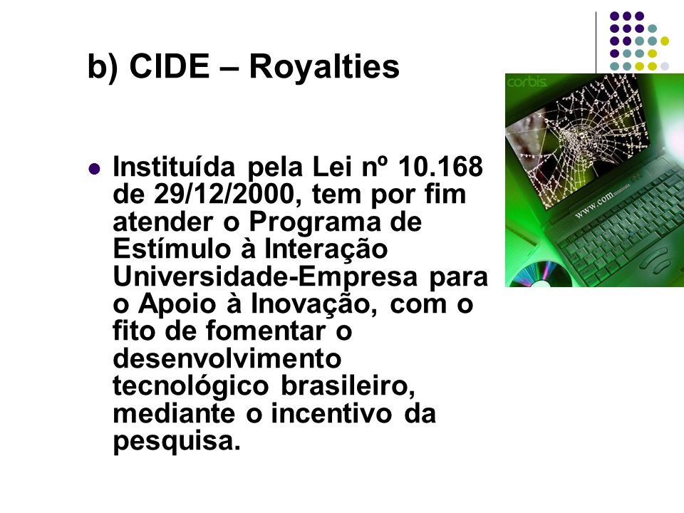 b) CIDE – Royalties Instituída pela Lei nº 10.168 de 29/12/2000, tem por fim atender o Programa de Estímulo à Interação Universidade-Empresa para o Ap