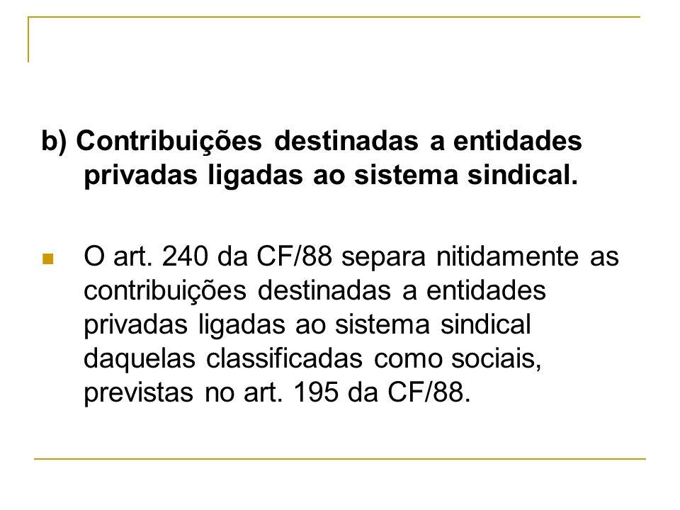 b) Contribuições destinadas a entidades privadas ligadas ao sistema sindical. O art. 240 da CF/88 separa nitidamente as contribuições destinadas a ent