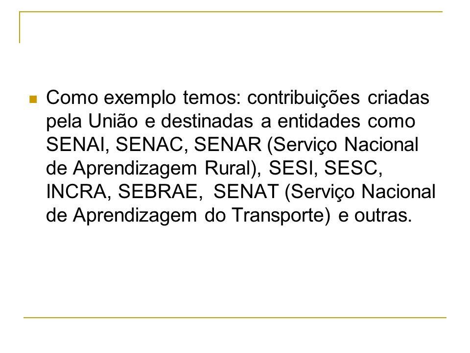 Como exemplo temos: contribuições criadas pela União e destinadas a entidades como SENAI, SENAC, SENAR (Serviço Nacional de Aprendizagem Rural), SESI,