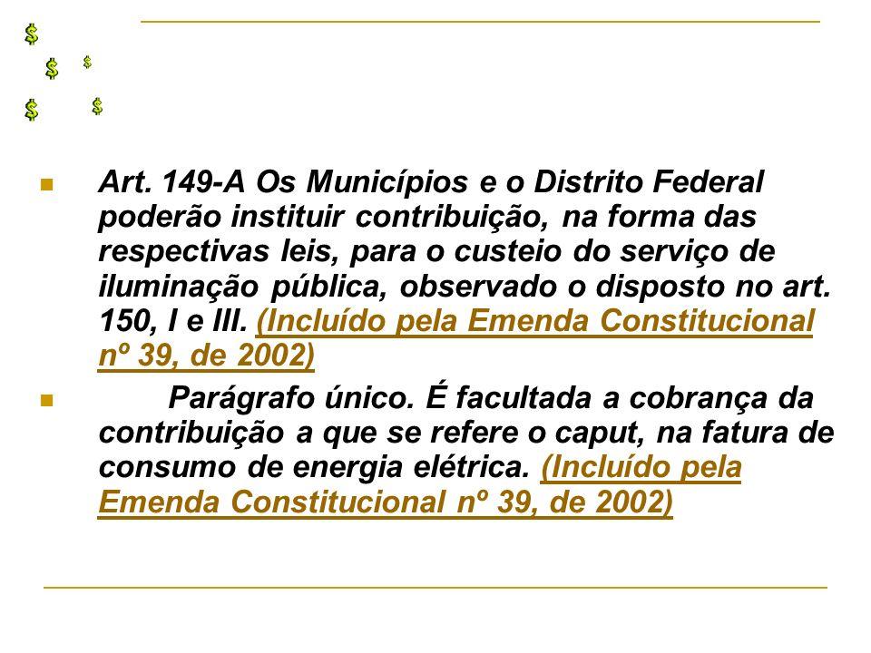 Art. 149-A Os Municípios e o Distrito Federal poderão instituir contribuição, na forma das respectivas leis, para o custeio do serviço de iluminação p