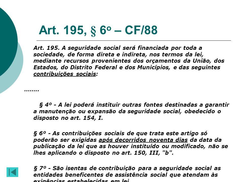 Art. 195, § 6 o – CF/88 Art. 195. A seguridade social será financiada por toda a sociedade, de forma direta e indireta, nos termos da lei, mediante re